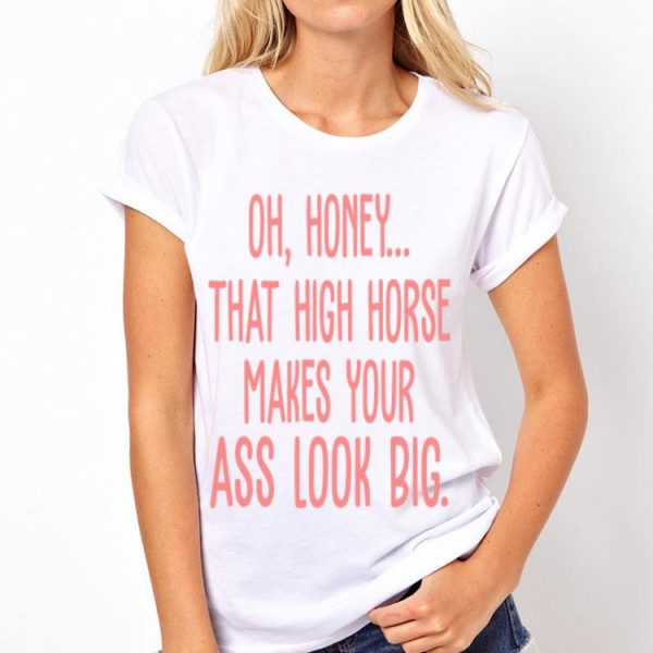 Oh Honey That High Horse Makes Your Ass Look Big shirt