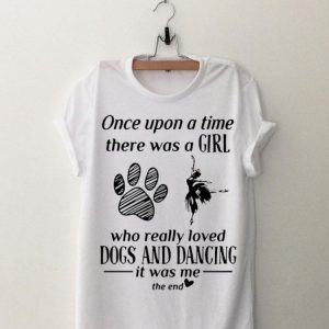 Once Upon A Time There Was A Girl Who Really Loved Dogs And Dancing shirt