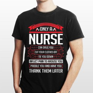 Only A Nurse Can Drug You Cut Your Clothes Off Tie You Down shirt