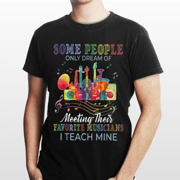 Some People Only Dreams Of Meeting Their Favorite Musicians I Teach Mine shirt