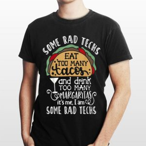 Some Rad Techs Eat Too Many Tacos And Drink Too Many Margaritas shirt
