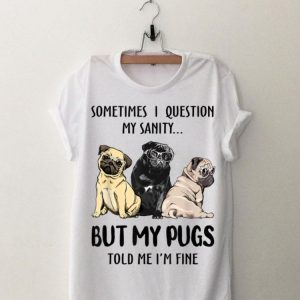 Sometimes I Question My Sanity But My Pug Told Me I'm Fine shirt