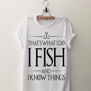 That's What I Do I Fish And I Know Things shirt