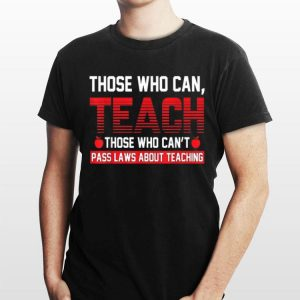 Those Who Can Teach Those Who Can't Pass Laws About Teaching shirt