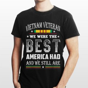 Vietnam Veteran We Were The Best America Had And We Still Are shirt