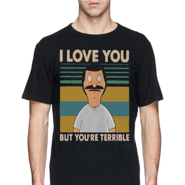 Vintage Bob's Burgers I Love You But You're All Terrible shirt