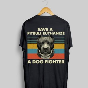 Vintage Save A Pitbull Euthanize A Dog Fighter shirt