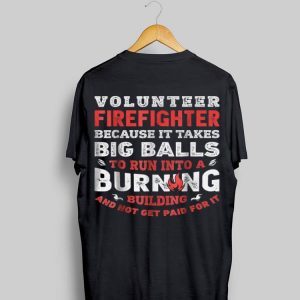 Volunteer Firefighter Because It Takes Big Balls shirt