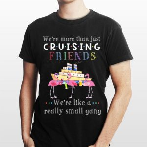 We're More Than Just Cruising Friends We're Like A Really Small Gang Flamingo shirt