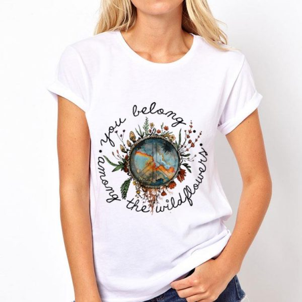 You Belong Among The Wildflower Peace Hippie shirt