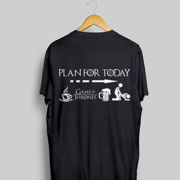 Plan For Today Coffee Game Of Thrones Beer Sex shirt