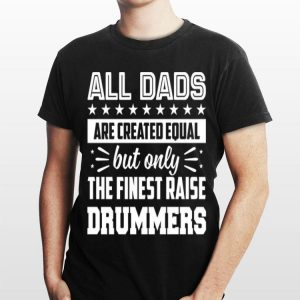 All Dads Are Created Equal But Only The Finest Raise Drummer shirt