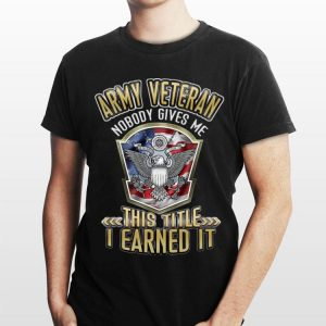 Army Veteran Nobody Gives Me This Title I Earned It shirt