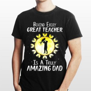 Behind Every Great Teacher Is A Truly Amazing Dad shirt