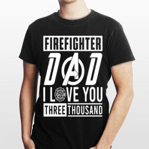 Dad I love You Three Thousand Avengers Firefighter shirt