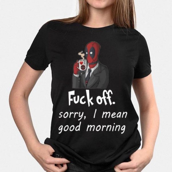 Deadpool Fuck off Sorry I Mean Good Morning shirt
