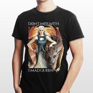 Don't Mess With The Mad Queen Game of Thrones Daenerys Targaryen shirt
