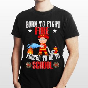 Firefighter Born To Fight Fire Forced To Go To School shirt