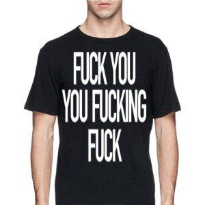 Fuck You You Fucking Fuck shirt