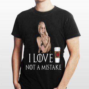 Game Of Thrones I Love Coffee NOT A Mistake Daenerys Targaryen shirt