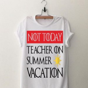 Game Of Thrones Not today Teacher On Summer Vacation shirt