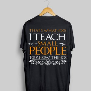 Game Of Thrones That's What I Do I Teach Small People To Know Things shirt