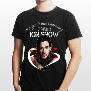 Game of Thrones Forget Prince Charming I Want Jon Snow shirt