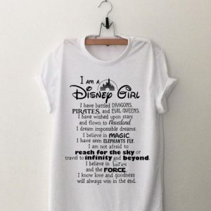 I Am A Disney Girl I Have Battled Dragons Pirates And Evil Queen I Have Whised Upon Star shirt
