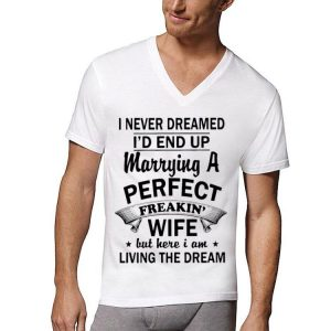 I Never Dream I'd End Up Marrying A Perfect Freakin Wife But Here I Am Living The Dream shirt