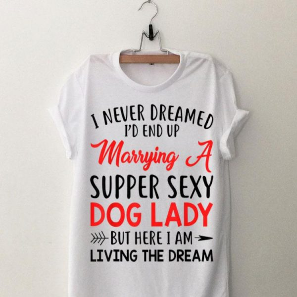 I Never Dreamed I'd End Up A Marrying A Super Sexy Dog Lady shirt