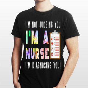 I'm Not Judging You I'm A Nurse i'm Diagnosing You shirt