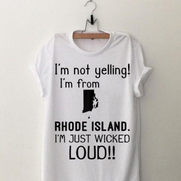 I'm Not Yelling I'm From Rhode Island I'm Just Wicked Loud shirt