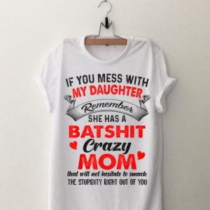 If You Mess With My Daughter Remember She Has A Batshit Crazy Mom shirt