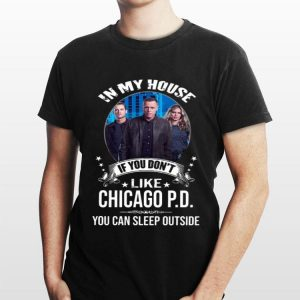 In My House If You Don't Like Chicago PD You Can Sleep Outside shirt