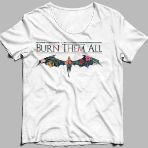 Flowers Burn Them All Game Of Thrones shirt