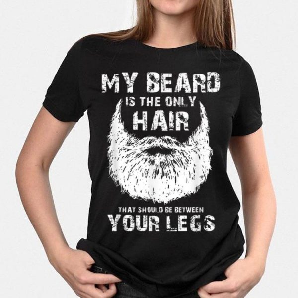 My Beard Is The Only Hair That Should Be Between Your Legs shirt