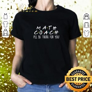 Nice Math Coach I'll Be There For You Math Teacher shirt