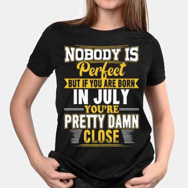 Nobody Is Perfect But If You Are Born In July You're Pretty Damn shirt