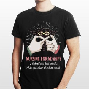Nursing Friendships I'll Hold The But Cheeks While You Clean shirt