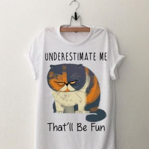 Pudge the Cat Underestimate Me That'll Be Fun shirt