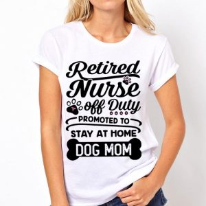 Retired Nurse Off Duty Promoted To Stay At Home Dog Mom shirt