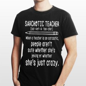 Sarchotic Teacher When A Teacher Is So Sarcastic People She's Joking Oe Wether shirt