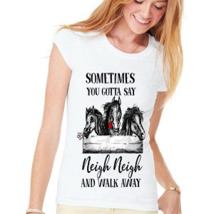 Sometimes you gotta say neigh neigh and walk away horse shirt