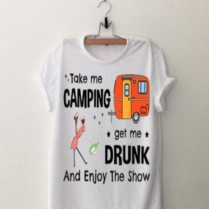 Take Me Camping Get Me Drunk And Enjoy The Show Flamingo shirt