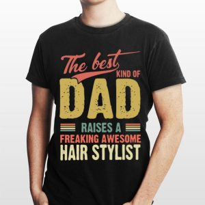 The Best Kind Of Dad Raises A Freaking Awesome Hair Stylist Father Day shirt