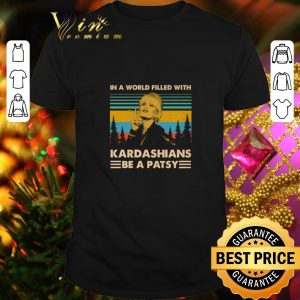 Top In a world filled with Kardashians Be A patsy Vintage shirt