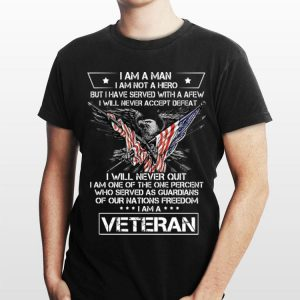 Veteran I Am A Man I Am Not A Hero But I Have Served With A Few I Will Never Accept Dedeat shirt