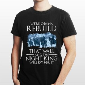 We're Gonna Rebuild That Wall And The Night King Will Pay For It Game of Thrones shirt