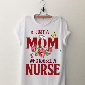 Flowers Just A Mom Who Raised A Nurse shirt