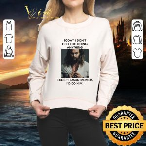 Hot Today I don't feel like doing anything except Jason Momoa I'd do him shirt